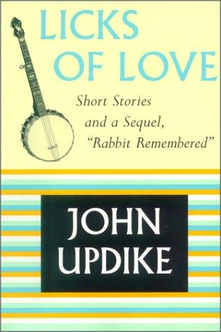 "Licks Of Love :short Stories And A Sequel, ""Rabbit Remembered"" by John Updike"