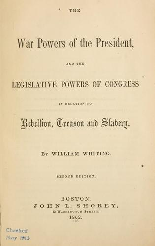 The war powers of the President, and the legislative powers of Congress in relation to rebellion, treason and slavery