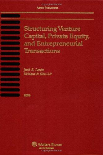 Structuring Venture Capital, Private Equity And Entrepreneurial Transactions, 2006 by Jack S. Levin