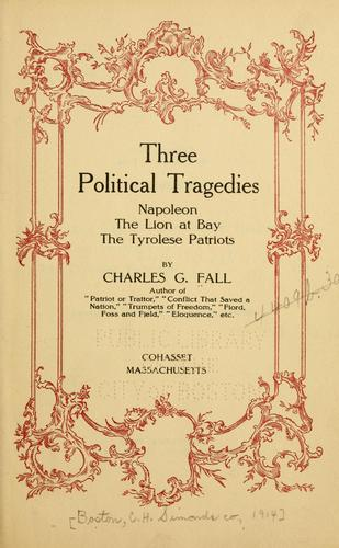 Three political tragedies: Napoleon, The lion at bay, The Tyrolese patriots by Charles G. Fall