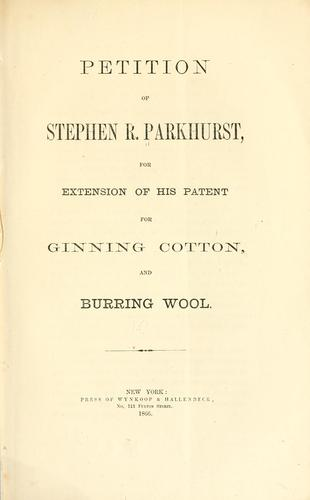 Petition of Stephen R. Parkhurst, for extension of his patent for ginning cotton, and burring wool by Stephen R. Parkhurst