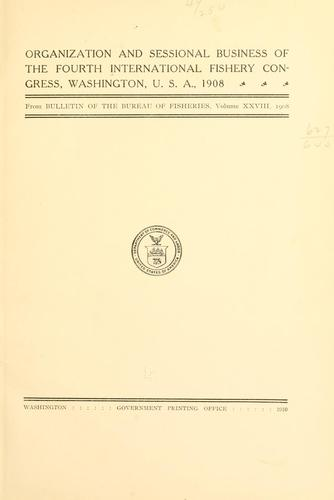 Organization and sessional business of the Fourth International fishery congress, Washington ... 1908 by International Fishery Congress (4th 1908 Washington, D.C.)