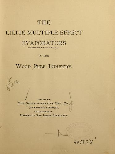 The Lillie multiple effect evaporators (S. Morris Lillie, patentee,) in the wood pulp industry by Sugar apparatus mfg. co., Philadelphia.